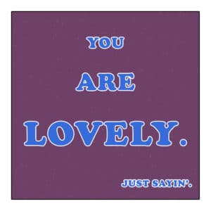 You Are Lovely - Just Sayin'