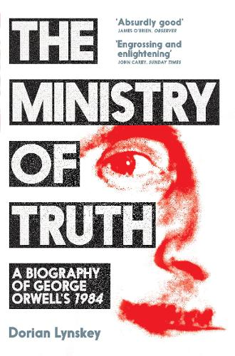 The Ministry of Truth: A Biography of George Orwell's 1984